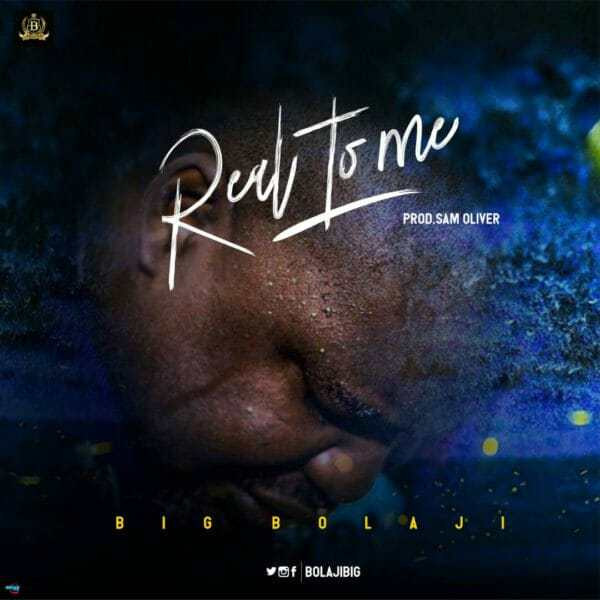 Download Music: Real To Me Mp3 +lyrics by Big Bolaji