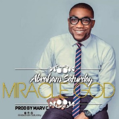 Download Music: Miracle God Mp3 +lyrics by Abraham Saturday