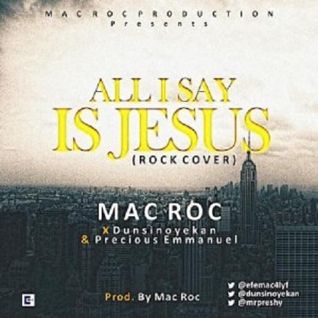 Download Music:  All I Say is Jesus Mp3 +Lyrics by Mac Roc Ft Dunsin Oyekan & Precious