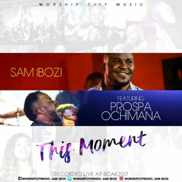 Download Music & This Moment Here Watch Video By Sam Ibozi Ft. Prospa Ochimana