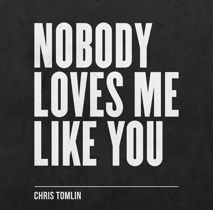 Enjoy Nobody Loves Me Like You Mp3 By Chris Tomlin