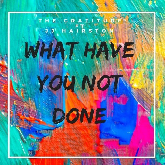 Download Music What Have You Not Done Mp3 By The Gratitude (COZA) Ft. J.J Hairston